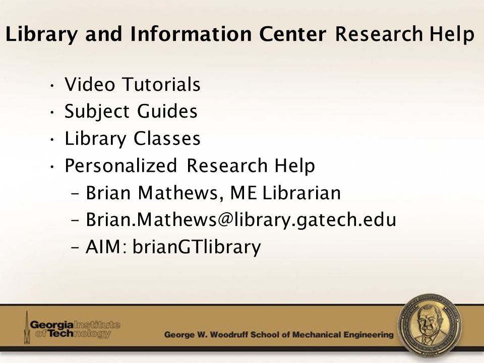 The George W. Woodruff School of Mechanical Engineering Video Tutorials Subject Guides Library Classes Personalized Research Help –Brian Mathews, ME L