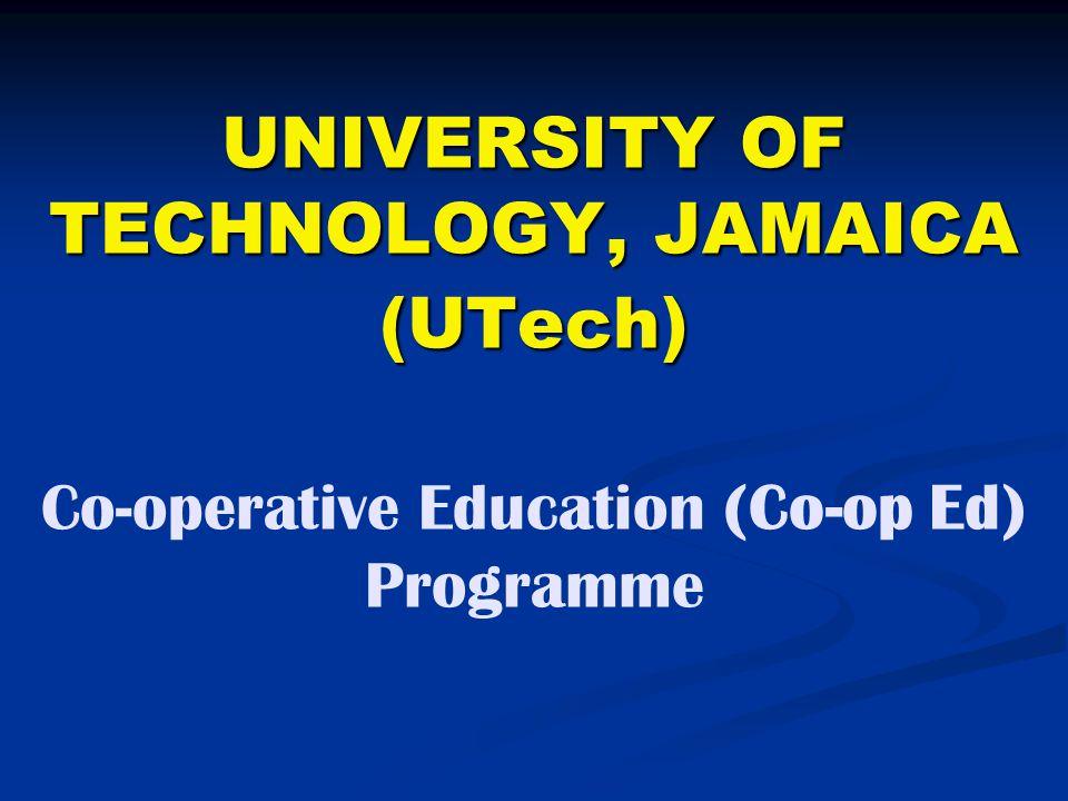 UNIVERSITY OF TECHNOLOGY, JAMAICA (UTech) UNIVERSITY OF TECHNOLOGY, JAMAICA (UTech) Co-operative Education (Co-op Ed) Programme