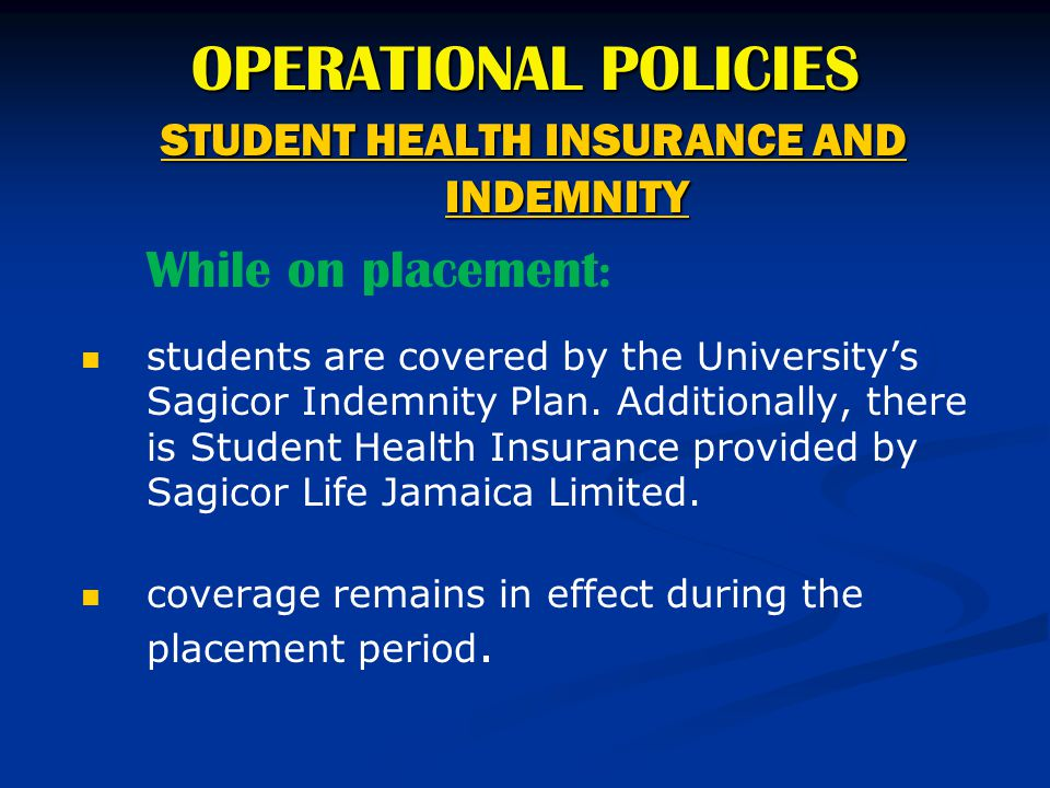 OPERATIONAL POLICIES STUDENT HEALTH INSURANCE AND INDEMNITY While on placement : students are covered by the University's Sagicor Indemnity Plan. Addi