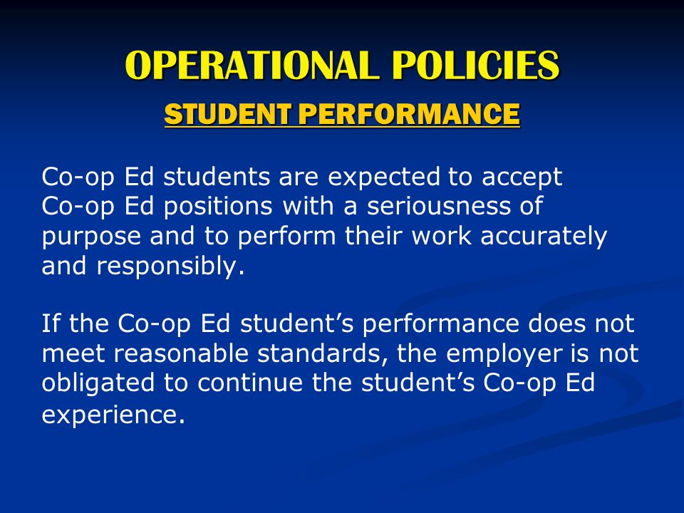 OPERATIONAL POLICIES STUDENT PERFORMANCE Co-op Ed students are expected to accept Co-op Ed positions with a seriousness of purpose and to perform thei