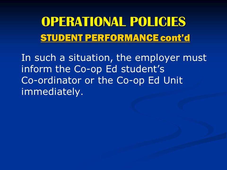 OPERATIONAL POLICIES STUDENT PERFORMANCE cont'd In such a situation, the employer must inform the Co-op Ed student's Co-ordinator or the Co-op Ed Unit