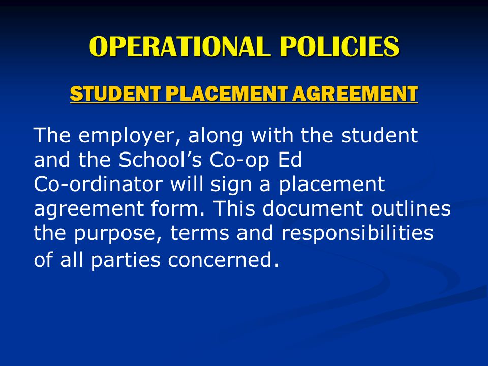 OPERATIONAL POLICIES STUDENT PLACEMENT AGREEMENT The employer, along with the student and the School's Co-op Ed Co-ordinator will sign a placement agr