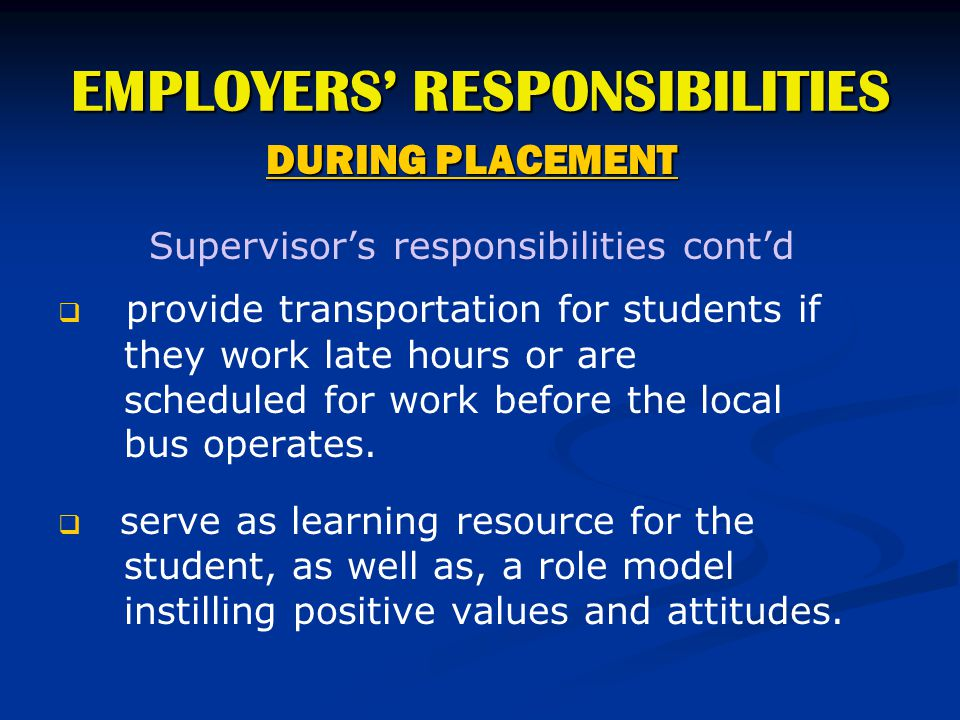 EMPLOYERS' RESPONSIBILITIES DURING PLACEMENT Supervisor's responsibilities cont'd   provide transportation for students if they work late hours or a