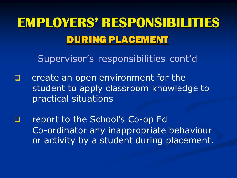 EMPLOYERS' RESPONSIBILITIES DURING PLACEMENT Supervisor's responsibilities cont'd   create an open environment for the student to apply classroom kn