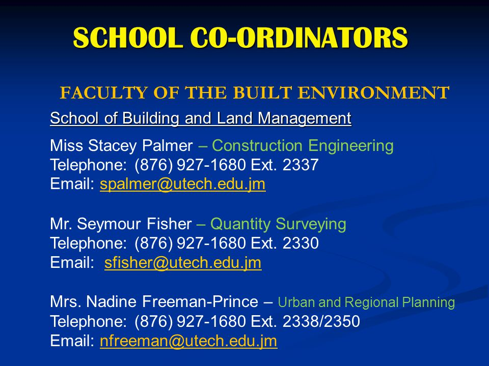 SCHOOL CO-ORDINATORS FACULTY OF THE BUILT ENVIRONMENT School of Building and Land Management Miss Stacey Palmer – Construction Engineering Telephone: