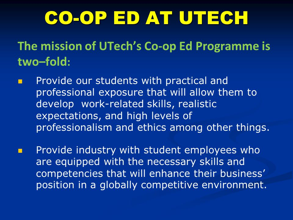 CO-OP ED AT UTECH The mission of UTech's Co-op Ed Programme is two–fold : Provide our students with practical and professional exposure that will allo