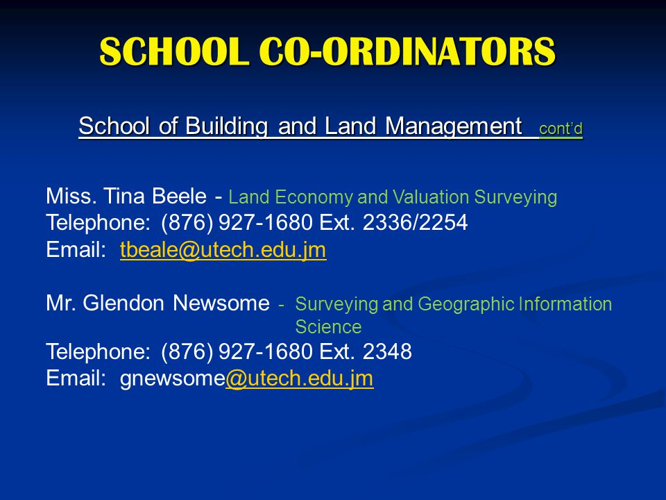 SCHOOL CO-ORDINATORS School of Building and Land Management cont'd Miss. Tina Beele - Land Economy and Valuation Surveying Telephone: (876) 927-1680 E