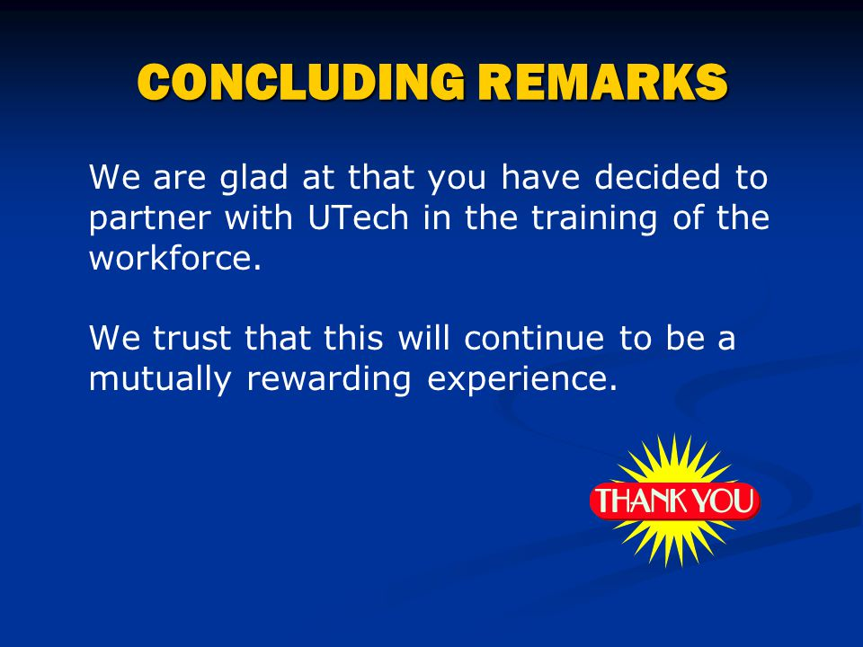 CONCLUDING REMARKS We are glad at that you have decided to partner with UTech in the training of the workforce. We trust that this will continue to be