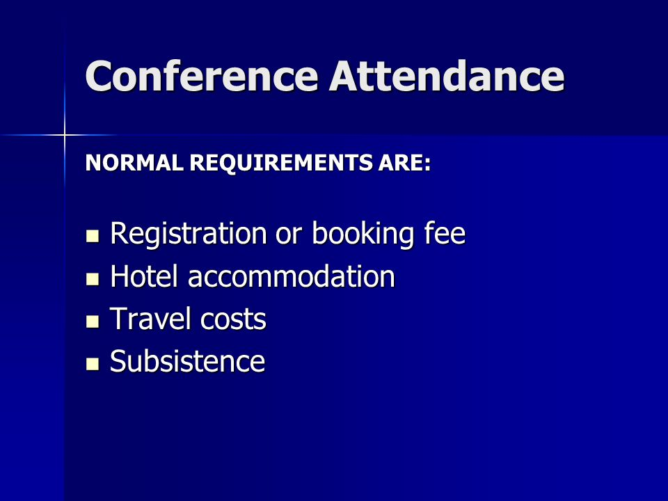 Conference Attendance NORMAL REQUIREMENTS ARE: Registration or booking fee Registration or booking fee Hotel accommodation Hotel accommodation Travel costs Travel costs Subsistence Subsistence