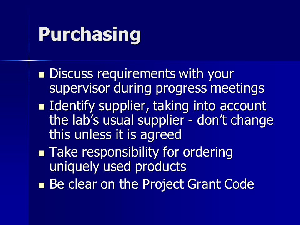 Purchasing Discuss requirements with your supervisor during progress meetings Discuss requirements with your supervisor during progress meetings Identify supplier, taking into account the lab's usual supplier - don't change this unless it is agreed Identify supplier, taking into account the lab's usual supplier - don't change this unless it is agreed Take responsibility for ordering uniquely used products Take responsibility for ordering uniquely used products Be clear on the Project Grant Code Be clear on the Project Grant Code