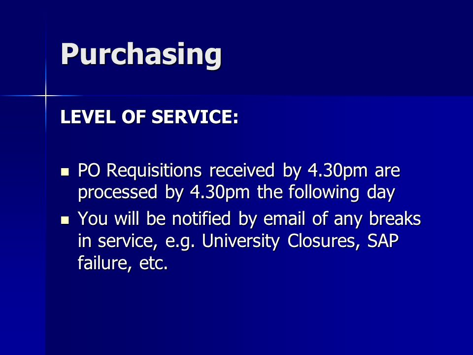 Purchasing LEVEL OF SERVICE: PO Requisitions received by 4.30pm are processed by 4.30pm the following day PO Requisitions received by 4.30pm are processed by 4.30pm the following day You will be notified by email of any breaks in service, e.g.