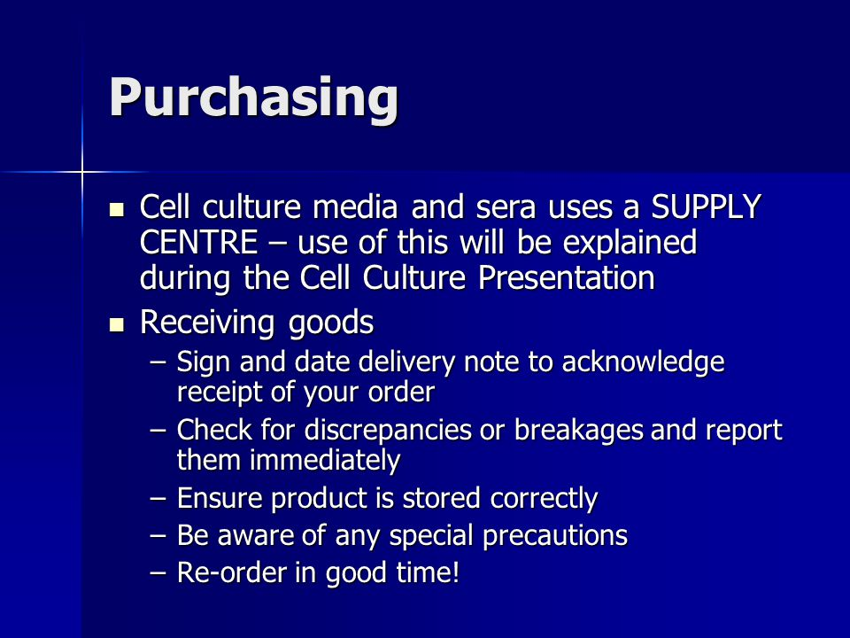 Purchasing Cell culture media and sera uses a SUPPLY CENTRE – use of this will be explained during the Cell Culture Presentation Cell culture media and sera uses a SUPPLY CENTRE – use of this will be explained during the Cell Culture Presentation Receiving goods Receiving goods –Sign and date delivery note to acknowledge receipt of your order –Check for discrepancies or breakages and report them immediately –Ensure product is stored correctly –Be aware of any special precautions –Re-order in good time!