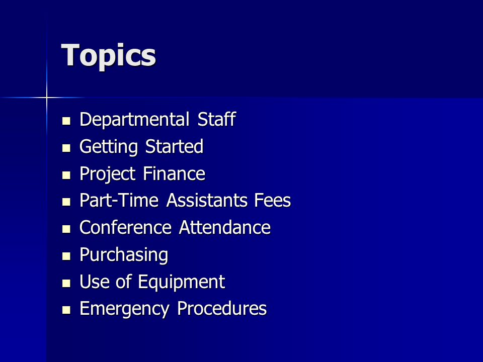 Topics Departmental Staff Departmental Staff Getting Started Getting Started Project Finance Project Finance Part-Time Assistants Fees Part-Time Assistants Fees Conference Attendance Conference Attendance Purchasing Purchasing Use of Equipment Use of Equipment Emergency Procedures Emergency Procedures