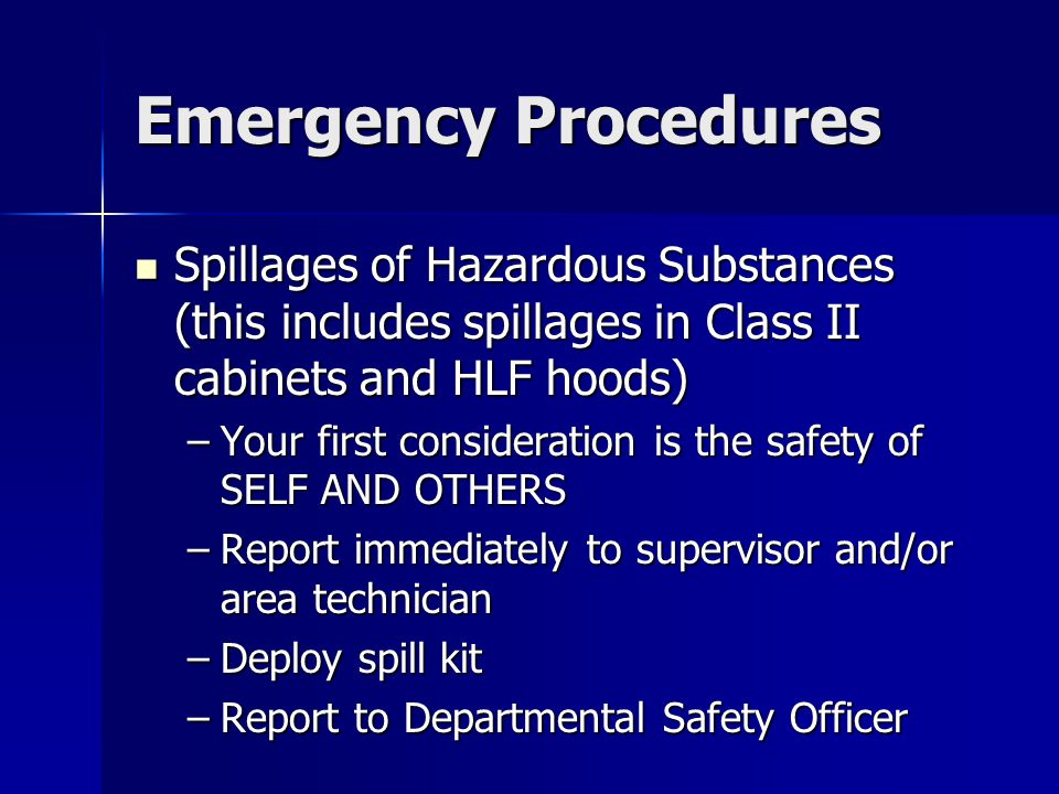 Emergency Procedures Spillages of Hazardous Substances (this includes spillages in Class II cabinets and HLF hoods) Spillages of Hazardous Substances (this includes spillages in Class II cabinets and HLF hoods) –Your first consideration is the safety of SELF AND OTHERS –Report immediately to supervisor and/or area technician –Deploy spill kit –Report to Departmental Safety Officer