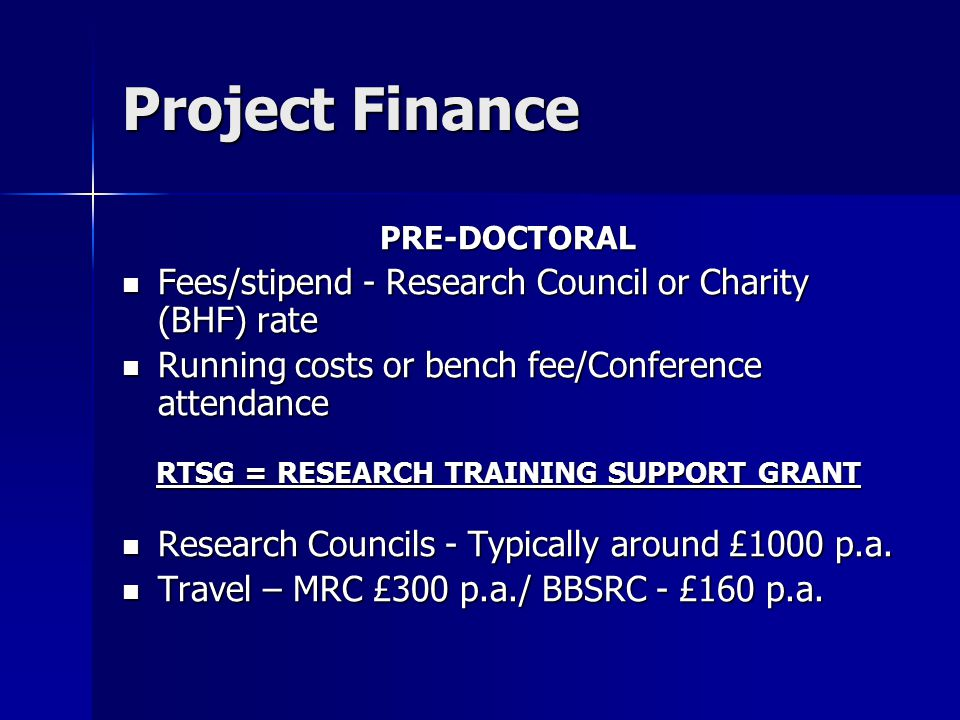 Project Finance PRE-DOCTORAL Fees/stipend - Research Council or Charity (BHF) rate Fees/stipend - Research Council or Charity (BHF) rate Running costs or bench fee/Conference attendance Running costs or bench fee/Conference attendance RTSG = RESEARCH TRAINING SUPPORT GRANT Research Councils - Typically around £1000 p.a.