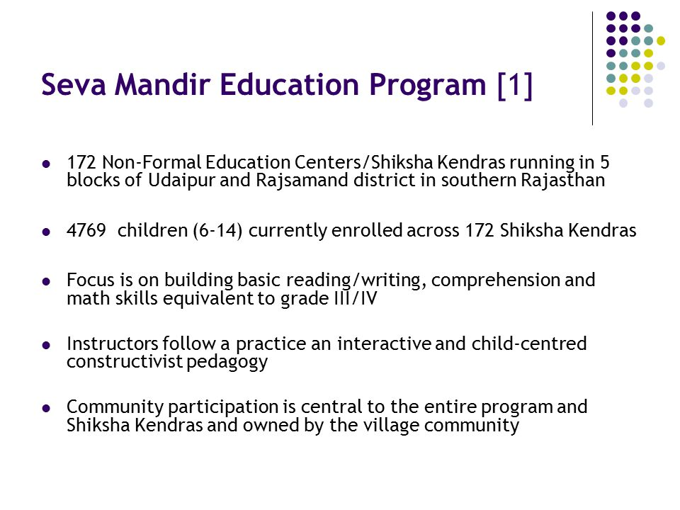 Seva Mandir Education Program [1] 172 Non-Formal Education Centers/Shiksha Kendras running in 5 blocks of Udaipur and Rajsamand district in southern Rajasthan 4769 children (6-14) currently enrolled across 172 Shiksha Kendras Focus is on building basic reading/writing, comprehension and math skills equivalent to grade III/IV Instructors follow a practice an interactive and child-centred constructivist pedagogy Community participation is central to the entire program and Shiksha Kendras and owned by the village community
