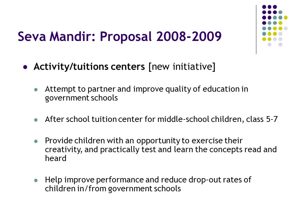 Seva Mandir: Proposal 2008-2009 Activity/tuitions centers [new initiative] Attempt to partner and improve quality of education in government schools After school tuition center for middle-school children, class 5-7 Provide children with an opportunity to exercise their creativity, and practically test and learn the concepts read and heard Help improve performance and reduce drop-out rates of children in/from government schools