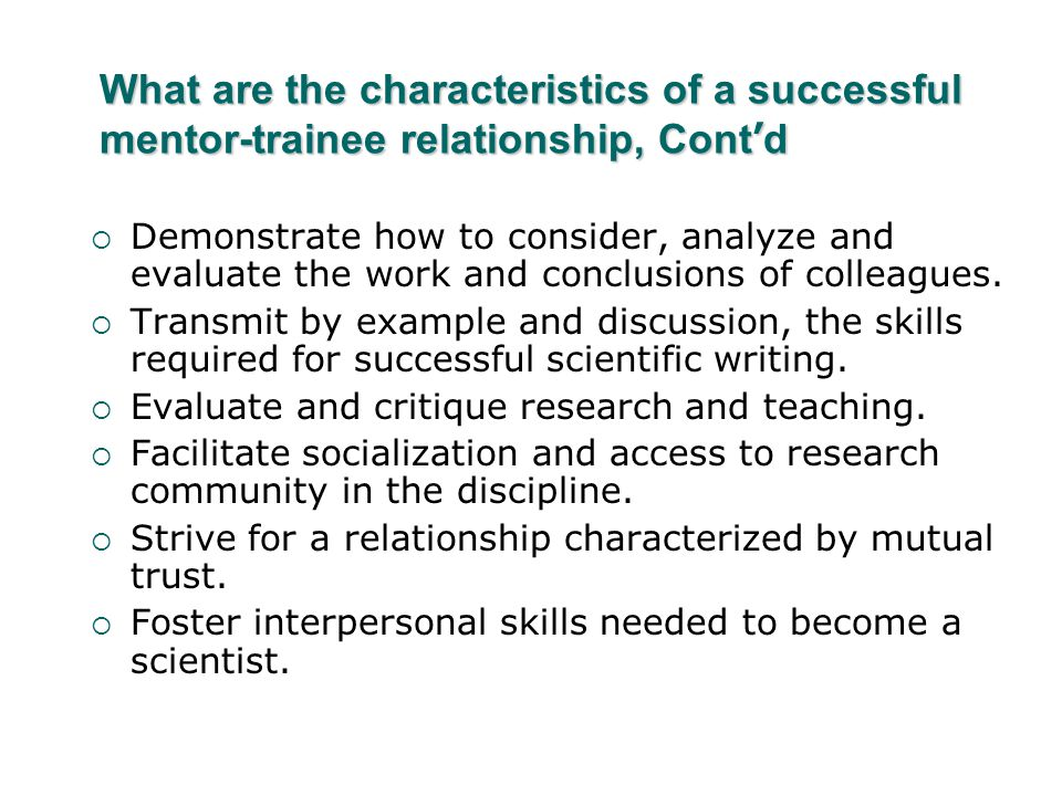 What are the characteristics of a successful mentor-trainee relationship, Cont ' d  Demonstrate how to consider, analyze and evaluate the work and conclusions of colleagues.