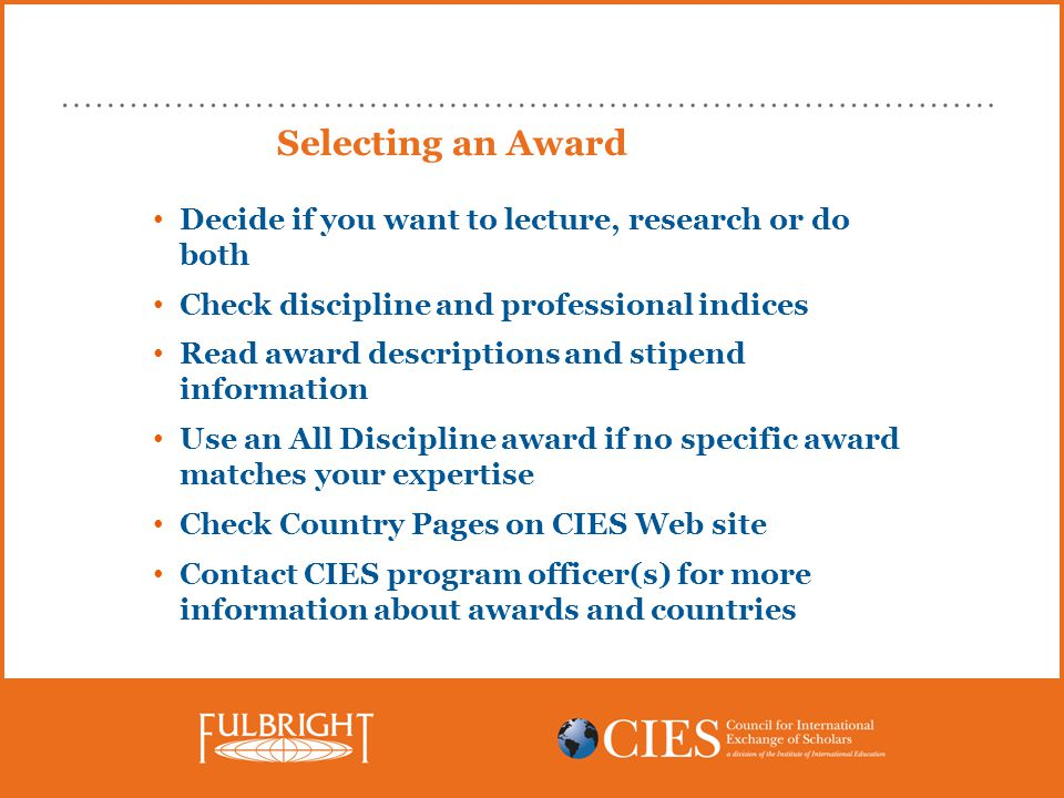 Selecting an Award Decide if you want to lecture, research or do both Check discipline and professional indices Read award descriptions and stipend information Use an All Discipline award if no specific award matches your expertise Check Country Pages on CIES Web site Contact CIES program officer(s) for more information about awards and countries