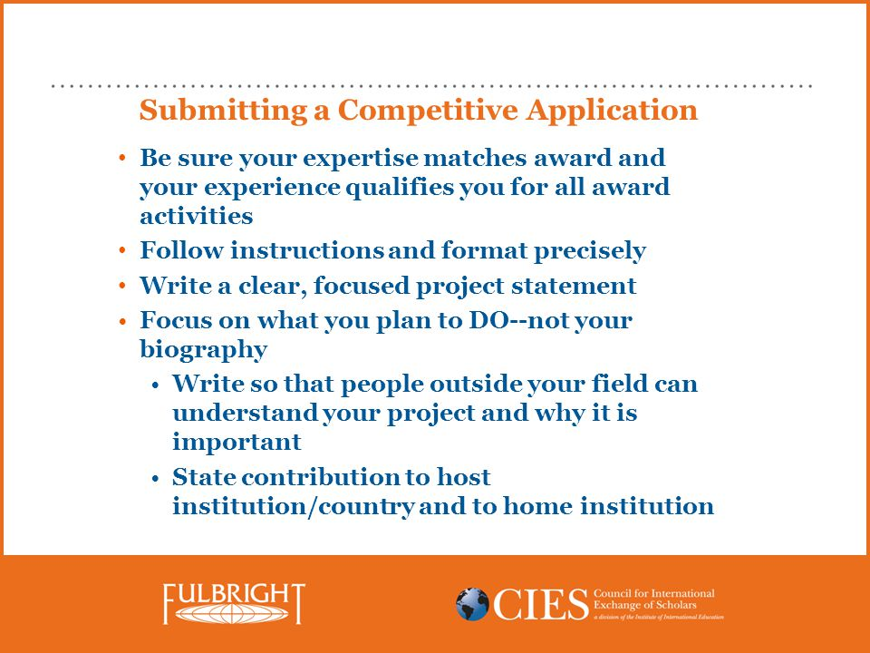 Submitting a Competitive Application Be sure your expertise matches award and your experience qualifies you for all award activities Follow instructions and format precisely Write a clear, focused project statement Focus on what you plan to DO--not your biography Write so that people outside your field can understand your project and why it is important State contribution to host institution/country and to home institution
