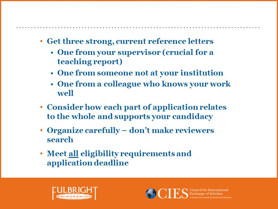 Get three strong, current reference letters One from your supervisor (crucial for a teaching report) One from someone not at your institution One from a colleague who knows your work well Consider how each part of application relates to the whole and supports your candidacy Organize carefully – don't make reviewers search Meet all eligibility requirements and application deadline