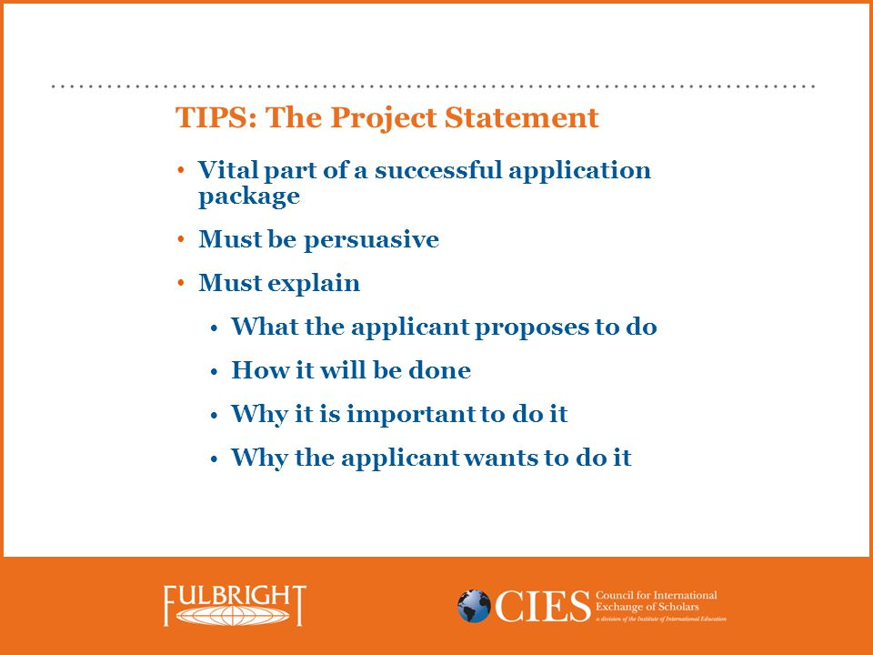 TIPS: The Project Statement Vital part of a successful application package Must be persuasive Must explain What the applicant proposes to do How it will be done Why it is important to do it Why the applicant wants to do it