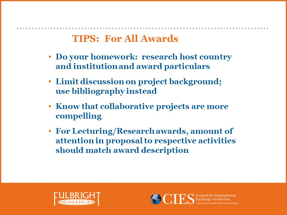 TIPS: For All Awards Do your homework: research host country and institution and award particulars Limit discussion on project background; use bibliography instead Know that collaborative projects are more compelling For Lecturing/Research awards, amount of attention in proposal to respective activities should match award description