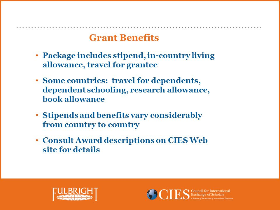 Grant Benefits Package includes stipend, in-country living allowance, travel for grantee Some countries: travel for dependents, dependent schooling, research allowance, book allowance Stipends and benefits vary considerably from country to country Consult Award descriptions on CIES Web site for details
