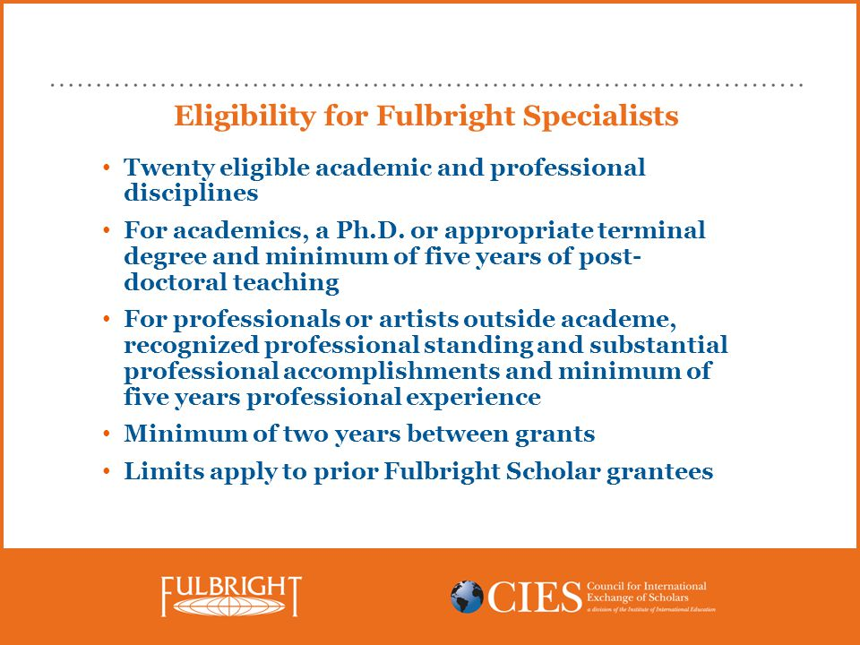 Eligibility for Fulbright Specialists Twenty eligible academic and professional disciplines For academics, a Ph.D.