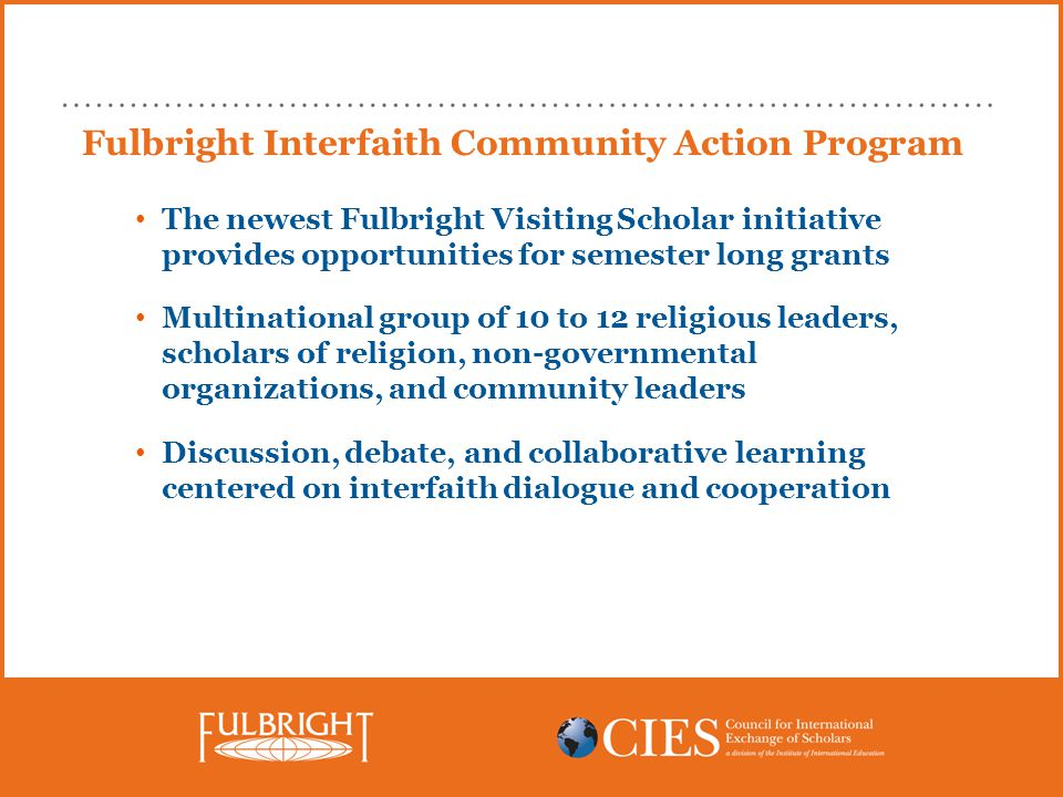 Fulbright Interfaith Community Action Program The newest Fulbright Visiting Scholar initiative provides opportunities for semester long grants Multinational group of 10 to 12 religious leaders, scholars of religion, non-governmental organizations, and community leaders Discussion, debate, and collaborative learning centered on interfaith dialogue and cooperation