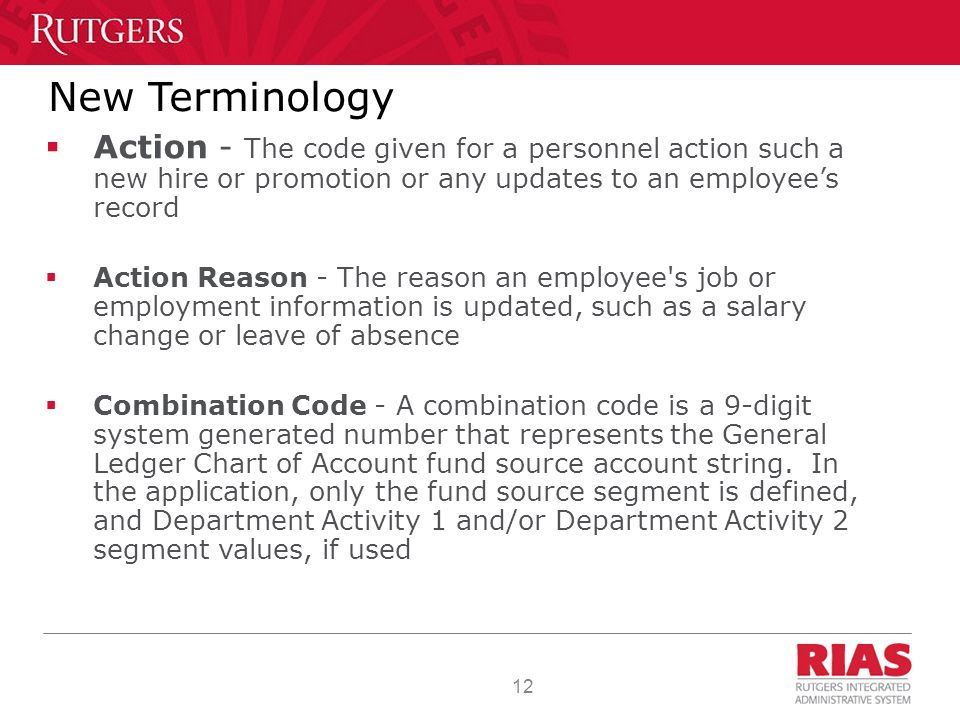 12 New Terminology  Action - The code given for a personnel action such a new hire or promotion or any updates to an employee's record  Action Reason - The reason an employee s job or employment information is updated, such as a salary change or leave of absence  Combination Code - A combination code is a 9-digit system generated number that represents the General Ledger Chart of Account fund source account string.