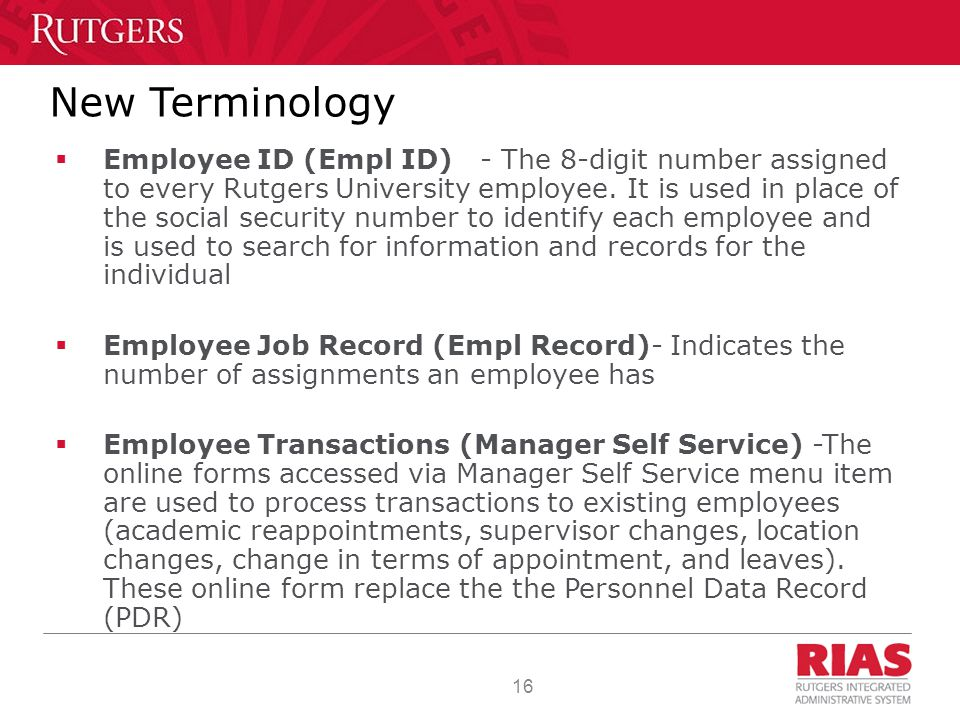 16 New Terminology  Employee ID (Empl ID) - The 8-digit number assigned to every Rutgers University employee.