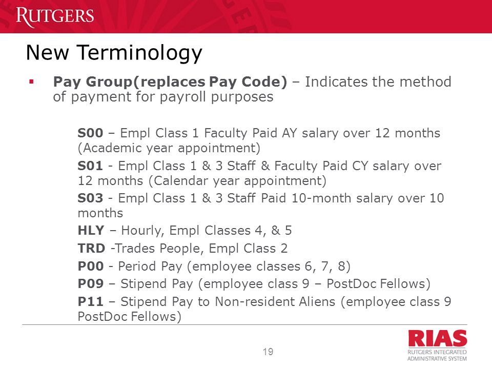 19 New Terminology  Pay Group(replaces Pay Code) – Indicates the method of payment for payroll purposes S00 – Empl Class 1 Faculty Paid AY salary over 12 months (Academic year appointment) S01 - Empl Class 1 & 3 Staff & Faculty Paid CY salary over 12 months (Calendar year appointment) S03 - Empl Class 1 & 3 Staff Paid 10-month salary over 10 months HLY – Hourly, Empl Classes 4, & 5 TRD -Trades People, Empl Class 2 P00 - Period Pay (employee classes 6, 7, 8) P09 – Stipend Pay (employee class 9 – PostDoc Fellows) P11 – Stipend Pay to Non-resident Aliens (employee class 9 PostDoc Fellows)