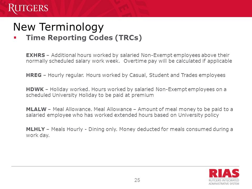25 New Terminology  Time Reporting Codes (TRCs) EXHRS – Additional hours worked by salaried Non-Exempt employees above their normally scheduled salary work week.