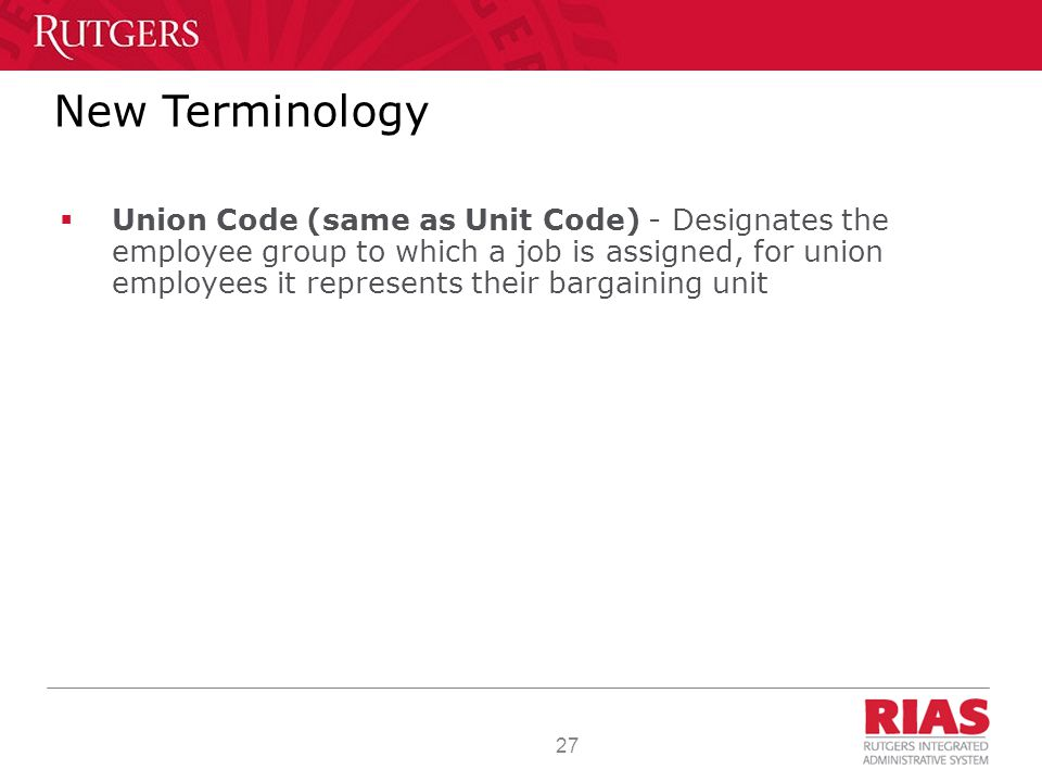27 New Terminology  Union Code (same as Unit Code) - Designates the employee group to which a job is assigned, for union employees it represents their bargaining unit