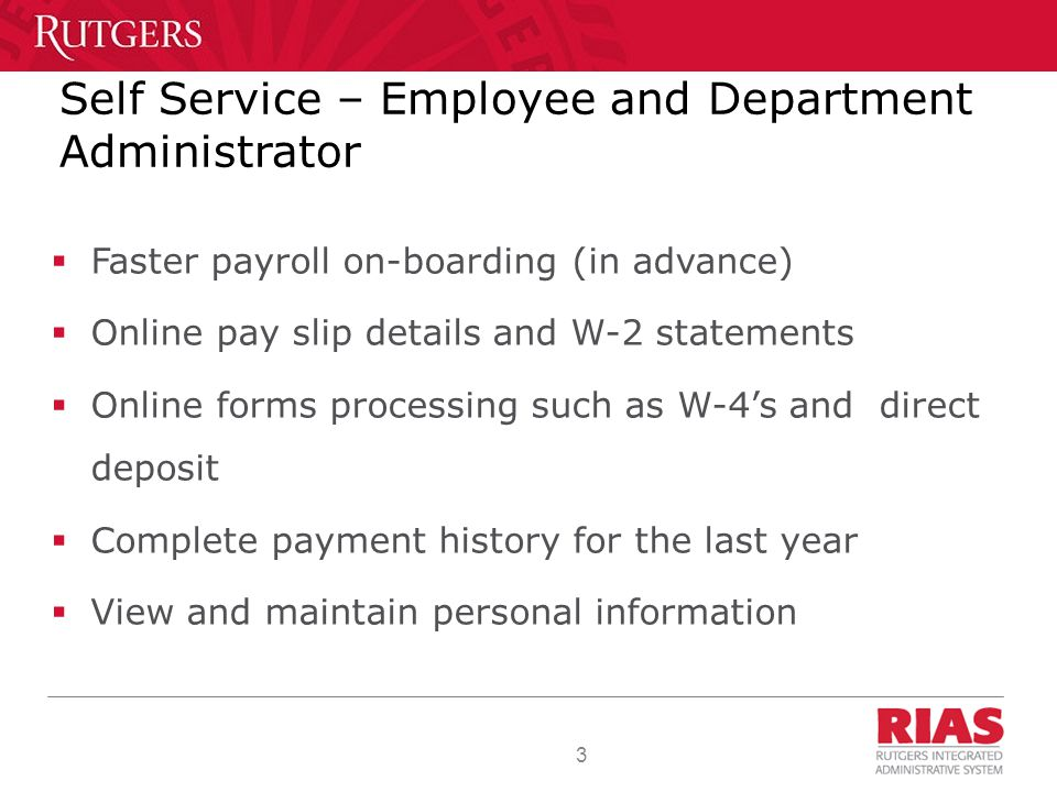 3 Self Service – Employee and Department Administrator  Faster payroll on-boarding (in advance)  Online pay slip details and W-2 statements  Online forms processing such as W-4's and direct deposit  Complete payment history for the last year  View and maintain personal information