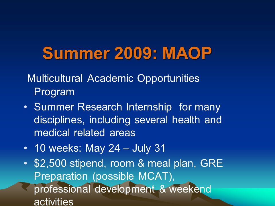 Summer 2009: MAOP Multicultural Academic Opportunities Program Summer Research Internship for many disciplines, including several health and medical related areas 10 weeks: May 24 – July 31 $2,500 stipend, room & meal plan, GRE Preparation (possible MCAT), professional development & weekend activities