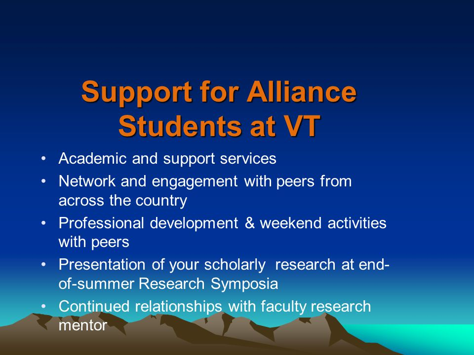 Support for Alliance Students at VT Academic and support services Network and engagement with peers from across the country Professional development & weekend activities with peers Presentation of your scholarly research at end- of-summer Research Symposia Continued relationships with faculty research mentor