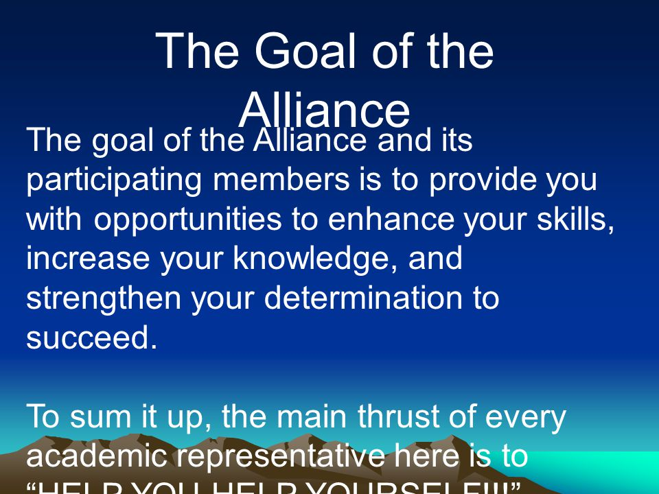 The goal of the Alliance and its participating members is to provide you with opportunities to enhance your skills, increase your knowledge, and strengthen your determination to succeed.