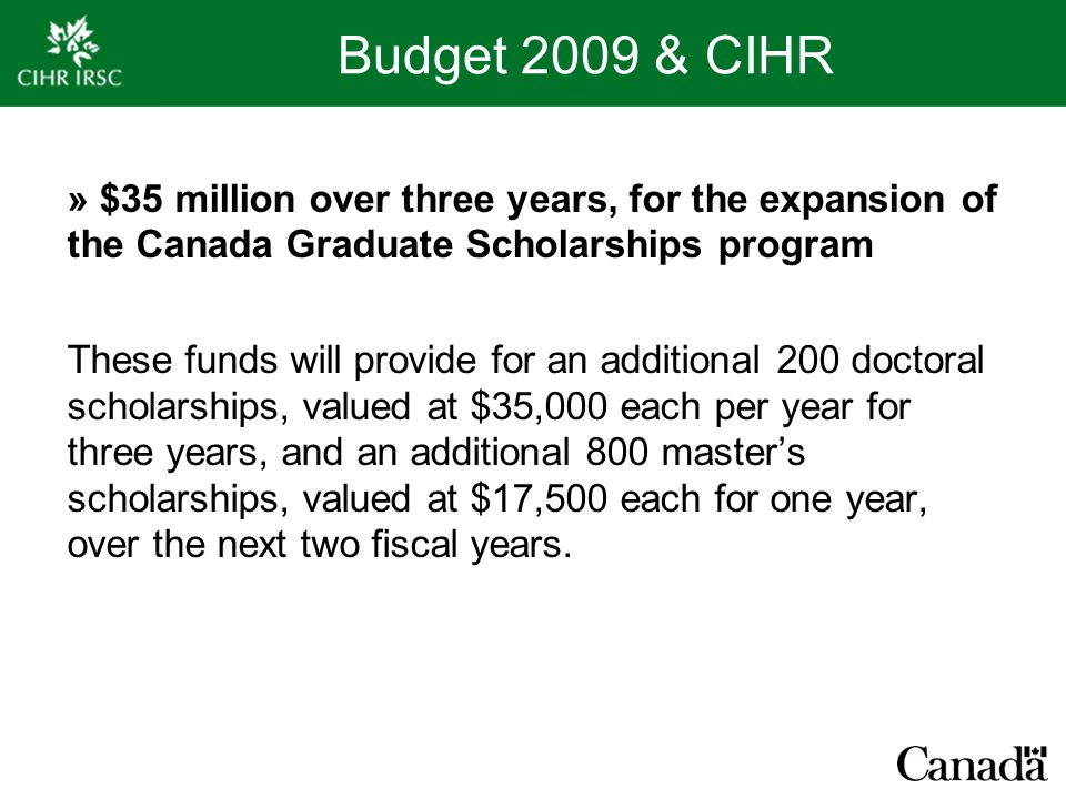 Budget 2009 & CIHR » $35 million over three years, for the expansion of the Canada Graduate Scholarships program These funds will provide for an additional 200 doctoral scholarships, valued at $35,000 each per year for three years, and an additional 800 master's scholarships, valued at $17,500 each for one year, over the next two fiscal years.