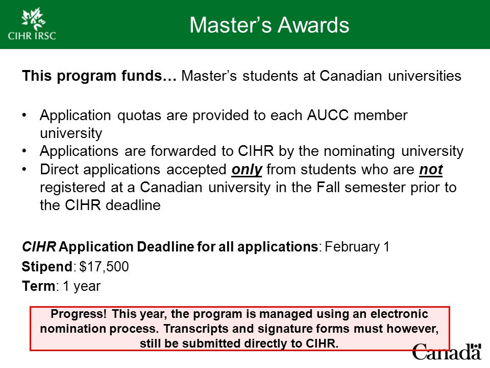 Master's Awards This program funds… Master's students at Canadian universities Application quotas are provided to each AUCC member university Applications are forwarded to CIHR by the nominating university Direct applications accepted only from students who are not registered at a Canadian university in the Fall semester prior to the CIHR deadline CIHR Application Deadline for all applications: February 1 Stipend: $17,500 Term: 1 year Progress.