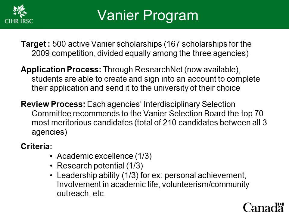 Vanier Program Target : 500 active Vanier scholarships (167 scholarships for the 2009 competition, divided equally among the three agencies) Application Process: Through ResearchNet (now available), students are able to create and sign into an account to complete their application and send it to the university of their choice Review Process: Each agencies' Interdisciplinary Selection Committee recommends to the Vanier Selection Board the top 70 most meritorious candidates (total of 210 candidates between all 3 agencies) Criteria: Academic excellence (1/3) Research potential (1/3) Leadership ability (1/3) for ex: personal achievement, Involvement in academic life, volunteerism/community outreach, etc.