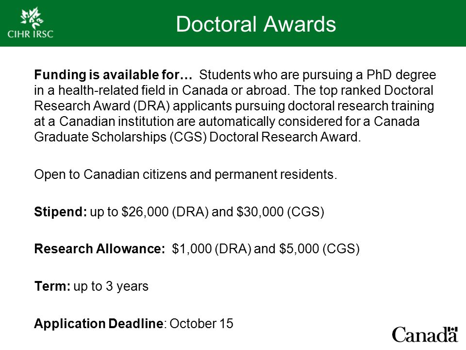 Doctoral Awards Funding is available for… Students who are pursuing a PhD degree in a health-related field in Canada or abroad.
