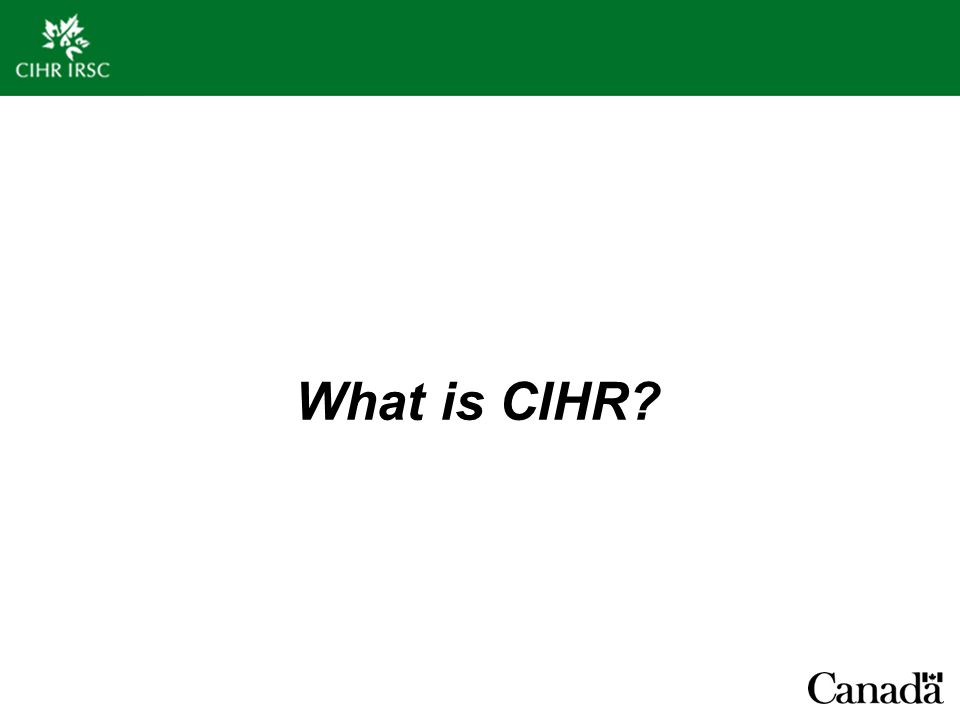CIHR is:  Government of Canada's health research funding agency  Supporting the work of 1,000's of researchers and trainees in universities, teaching hospitals, and research institutes across Canada  Developing high-quality people, excellent science and training the next generation of health researchers  Funding research that improves Canadians' health, health care system and quality of life  Fostering commercialization, moving research discoveries from academic setting to the marketplace CIHR Mandate To excel, according to internationally accepted standards of scientific excellence, in the creation of new knowledge and its translation into improved health for Canadians, more effective health services and products and a strengthened Canadian health care system…