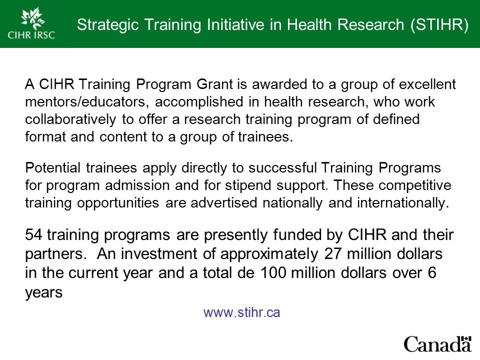Strategic Training Initiative in Health Research (STIHR) A CIHR Training Program Grant is awarded to a group of excellent mentors/educators, accomplished in health research, who work collaboratively to offer a research training program of defined format and content to a group of trainees.
