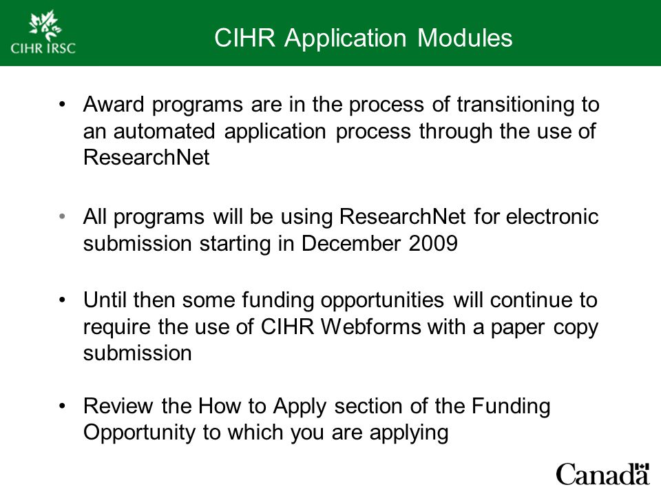 CIHR Application Modules Award programs are in the process of transitioning to an automated application process through the use of ResearchNet All programs will be using ResearchNet for electronic submission starting in December 2009 Until then some funding opportunities will continue to require the use of CIHR Webforms with a paper copy submission Review the How to Apply section of the Funding Opportunity to which you are applying