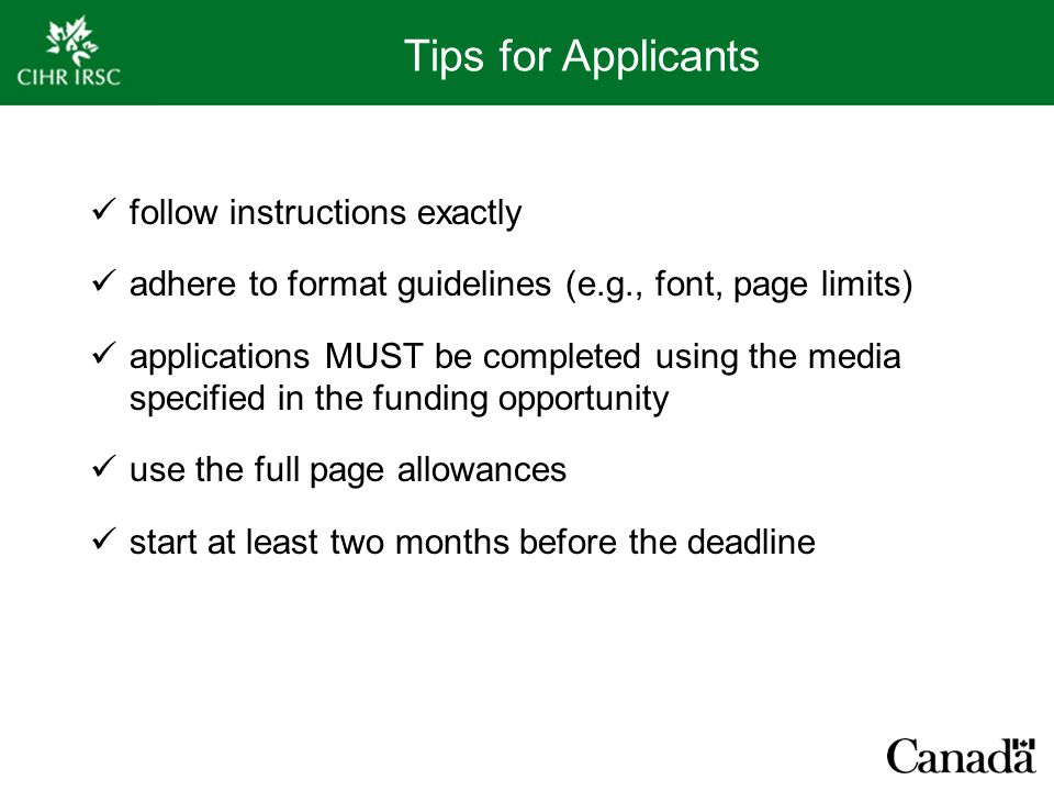 Tips for Applicants follow instructions exactly adhere to format guidelines (e.g., font, page limits) applications MUST be completed using the media specified in the funding opportunity use the full page allowances start at least two months before the deadline