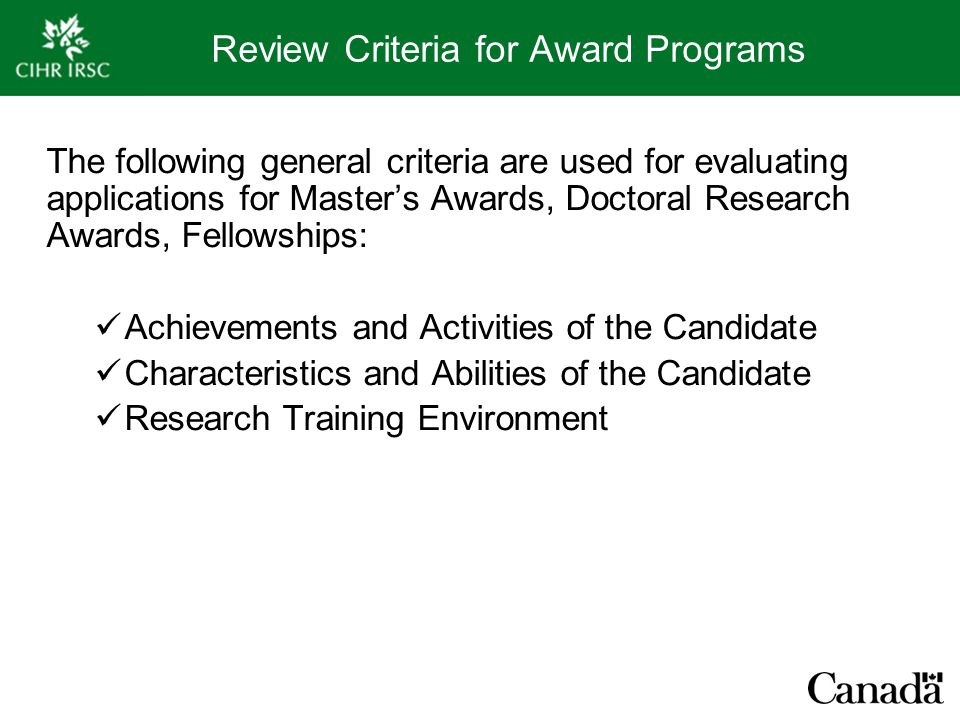 Review Criteria for Award Programs The following general criteria are used for evaluating applications for Master's Awards, Doctoral Research Awards, Fellowships: Achievements and Activities of the Candidate Characteristics and Abilities of the Candidate Research Training Environment