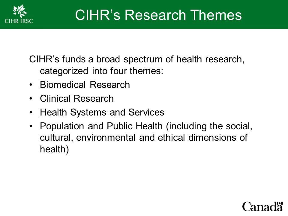 CIHR's Research Themes CIHR's funds a broad spectrum of health research, categorized into four themes: Biomedical Research Clinical Research Health Systems and Services Population and Public Health (including the social, cultural, environmental and ethical dimensions of health)