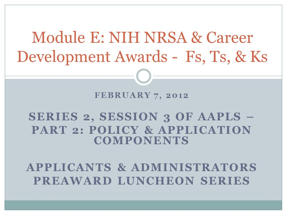 FEBRUARY 7, 2012 SERIES 2, SESSION 3 OF AAPLS – PART 2: POLICY & APPLICATION COMPONENTS APPLICANTS & ADMINISTRATORS PREAWARD LUNCHEON SERIES Module E: NIH NRSA & Career Development Awards - Fs, Ts, & Ks